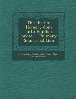 The Iliad of Homer, Done Into English Prose - Primary Source Edition
