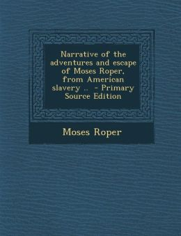 Narrative of the Adventures and Escape of Moses Roper, from American Slavery .. - Primary Source Edition