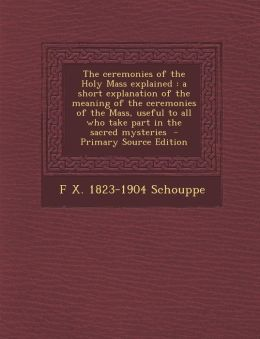 The Ceremonies of the Holy Mass Explained: A Short Explanation of the Meaning of the Ceremonies of the Mass, Useful to All Who Take Part in the Sacred