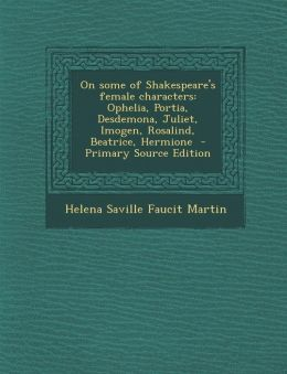 On Some of Shakespeare's Female Characters: Ophelia, Portia, Desdemona, Juliet, Imogen, Rosalind, Beatrice, Hermione - Primary Source Edition