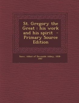 St. Gregory the Great: His Work and His Spirit - Primary Source Edition