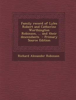 Family Record of Lyles Robert and Catherine Worthington Robinson, ... and Their Descendants - Primary Source Edition
