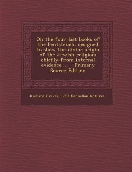 On the Four Last Books of the Pentateuch: Designed to Show the Divine Origin of the Jewish Religion; Chiefly from Internal Evidence .. - Primary Sourc
