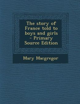 The Story of France Told to Boys and Girls - Primary Source Edition