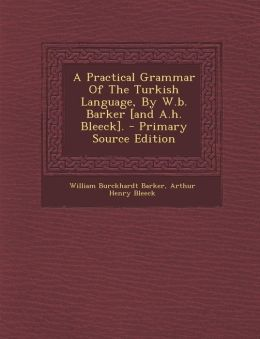 A Practical Grammar Of The Turkish Language, By W.b. Barker [and A.h. Bleeck].