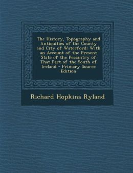 The History, Topography and Antiquities of the County and City of Waterford: With an Account of the Present State of the Peasantry of That Part of the