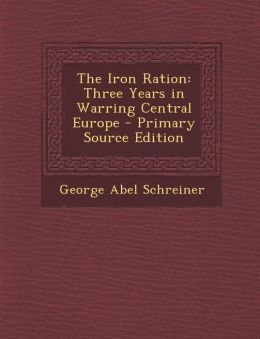 The Iron Ration: Three Years in Warring Central Europe - Primary Source Edition
