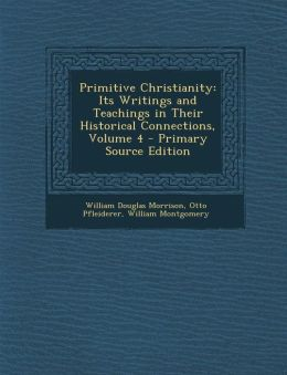 Primitive Christianity: Its Writings and Teachings in Their Historical Connections, Volume 4 - Primary Source Edition