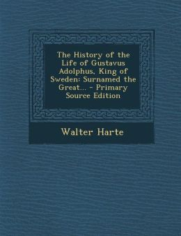 The History of the Life of Gustavus Adolphus, King of Sweden: Surnamed the Great... - Primary Source Edition