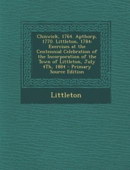 Chiswick, 1764. Apthorp, 1770. Littleton, 1784: Exercises at the Centennial Celebration of the Incorporation of the Town of Littleton, July 4th, 1884