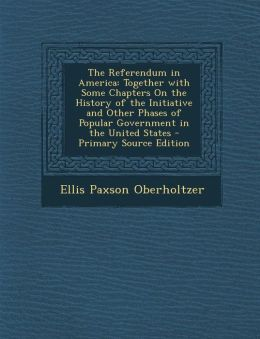 The Referendum in America: Together with Some Chapters On the History of the Initiative and Other Phases of Popular Government in the United States