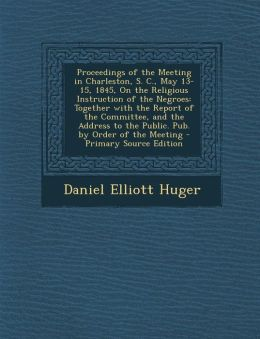 Proceedings of the Meeting in Charleston, S. C., May 13-15, 1845, on the Religious Instruction of the Negroes: Together with the Report of the Committ