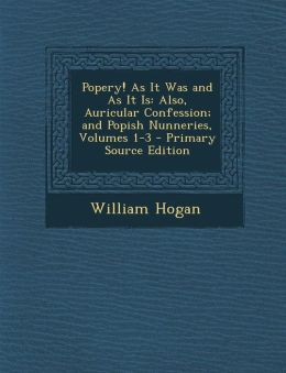 Popery! as It Was and as It Is: Also, Auricular Confession; And Popish Nunneries, Volumes 1-3 - Primary Source Edition