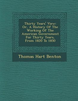 Thirty Years' View: Or, A History Of The Working Of The American Government For Thirty Years, From 1820 To 1850