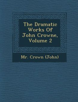 The Dramatic Works Of John Crowne, Volume 2