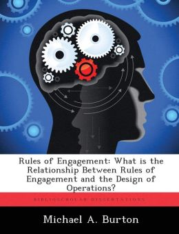 Rules of Engagement: What is the Relationship Between Rules of Engagement and the Design of Operations?