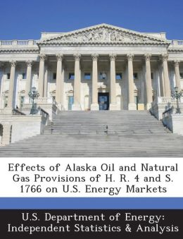 Effects of Alaska Oil and Natural Gas Provisions of H. R. 4 and S. 1766 on U.S. Energy Markets