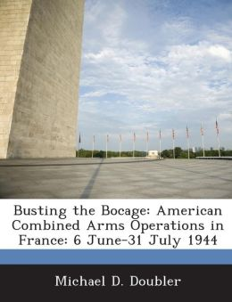 Busting the Bocage: American Combined Arms Operations in France: 6 June-31 July 1944
