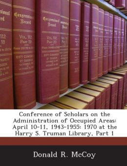 Conference of Scholars on the Administration of Occupied Areas: April 10-11, 1943-1955: 1970 at the Harry S. Truman Library, Part 1
