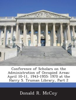 Conference of Scholars on the Administration of Occupied Areas: April 10-11, 1943-1955: 1970 at the Harry S. Truman Library, Part 2