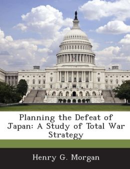Planning the Defeat of Japan: A Study of Total War Strategy