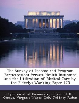 The Survey of Income and Program Participation: Private Health Insurance and the Utilization of Medical Care by the Elderly: Working Paper 170