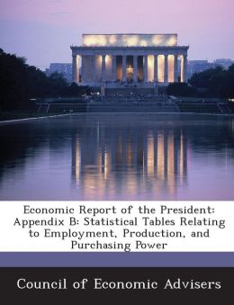 Economic Report of the President: Appendix B: Statistical Tables Relating to Employment, Production, and Purchasing Power