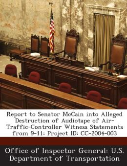 Report to Senator McCain into Alleged Destruction of Audiotape of Air-Traffic-Controller Witness Statements from 9-11: Project ID: CC-2004-003