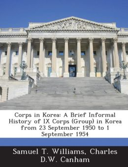 Corps in Korea: A Brief Informal History of IX Corps (Group) in Korea from 23 September 1950 to 1 September 1954