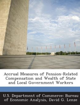 Accrual Measures of Pension-Related Compensation and Wealth of State and Local Government Workers
