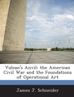 Vulcan's Anvil: the American Civil War and the Foundations of Operational Art