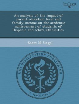 An analysis of the impact of parent education level and family income on the academic achievement of students of Hispanic and white ethnicities.