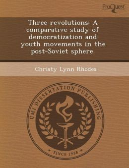 Three revolutions: A comparative study of democratization and youth movements in the post-Soviet sphere.