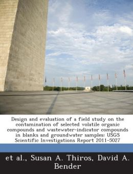 Design and evaluation of a field study on the contamination of selected volatile organic compounds and wastewater-indicator compounds in blanks and groundwater samples: USGS Scientific Investigations Report 2011-5027