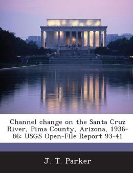 Channel Change on the Santa Cruz River, Pima County, Arizona, 1936-86: Usgs Open-File Report 93-41