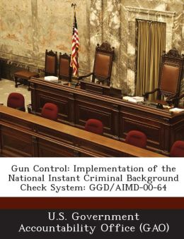 Gun Control: Implementation of the National Instant Criminal Background Check System: Ggd/Aimd-00-64
