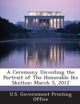 A Ceremony Unveiling the Portrait of the Honorable Ike Skelton: March 5, 2012