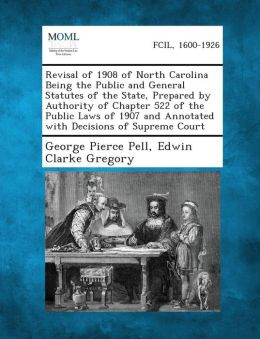 Revisal of 1908 of North Carolina Being the Public and General Statutes of the State, Prepared by Authority of Chapter 522 of the Public Laws of 1907 and Annotated with Decisions of Supreme Court