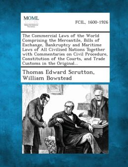 The Commercial Laws of the World Comprising the Mercantile, Bills of Exchange, Bankruptcy and Maritime Laws of All Civilised Nations Together with Com