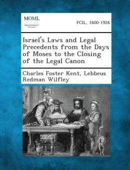 Israel's Laws and Legal Precedents from the Days of Moses to the Closing of the Legal Canon