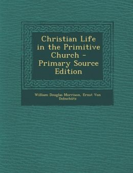 Christian Life in the Primitive Church - Primary Source Edition