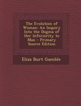 Evolution of Woman: An Inquiry Into the Dogma of Her Inferiority to Man