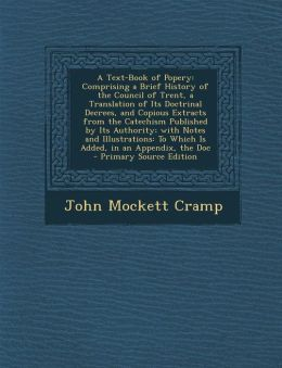 A Text-Book of Popery: Comprising a Brief History of the Council of Trent, a Translation of Its Doctrinal Decrees, and Copious Extracts from
