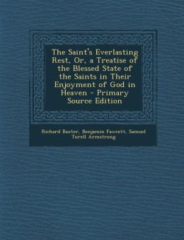 Saint's Everlasting Rest, Or, a Treatise of the Blessed State of the Saints in Their Enjoyment of God in Heaven