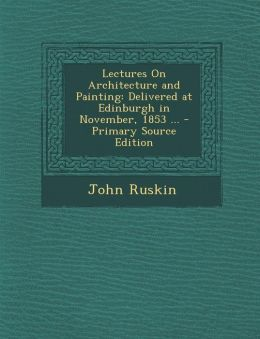 Lectures on Architecture and Painting: Delivered at Edinburgh in November, 1853 ...