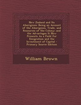 New Zealand and Its Aborigines: Being an Account of the Aborigines, Trade, and Resources of the Colony; And the Advantages It Now Presents as a Field