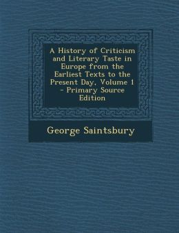 History of Criticism and Literary Taste in Europe from the Earliest Texts to the Present Day, Volume 1