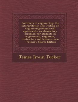 Contracts in Engineering; The Interpretation and Writing of Engineering-Commercial Agreements; An Elementary Textbook for Students in Engineering, Eng
