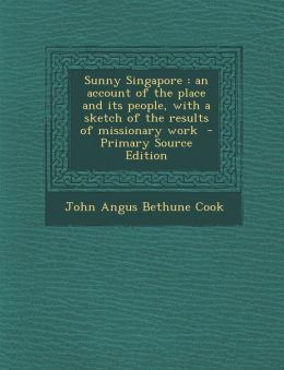 Sunny Singapore: An Account of the Place and Its People, with a Sketch of the Results of Missionary Work - Primary Source Edition