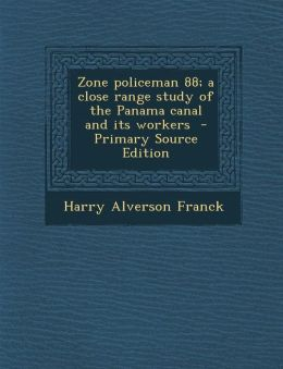 Zone Policeman 88; A Close Range Study of the Panama Canal and Its Workers - Primary Source Edition